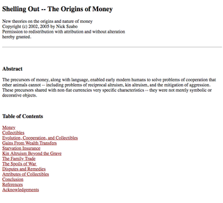 "<h2> Shelling Out -- The Origins of Money</h2> Published in 2002, 2005 by Nick Szabo <p>Source: <br> <a href=""http://www.fon.hum.uva.nl/rob/Courses/InformationInSpeech/CDROM/Literature/LOTwinterschool2006/szabo.best.vwh.net/shell.html"" target=""_blank"">http://www.fon.hum.uva.nl/rob/Courses/</a> </p>"