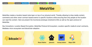 "<h2>MetaVibe, <br />a Bitcoin SV based hyperlocality app.</h2> <p>Created by <a href=""https://twitter.com/Rob_GCC/status/1125735995348013056"" target=""_blank"">The Cambridge Metanet Society</a> for the BSV hackathon on May 7, 2019</p> <p>Source:<br /><a href=""https://github.com/Kohze/Metavibe"">https://github.com/Kohze/Metavibe</a></p>"