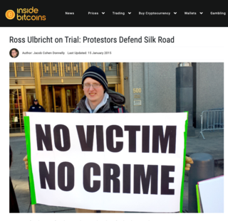"<h2>Ross Ulbricht on Trial: Protestors Defend Silk Road</h2> <p>Published by Jacob Cohen Donnelly on 15 January 2015</p> <p>NEW YORK (InsideBitcoins) &mdash; There numbers may have been few, but their complaints were many. Protestors gathered yesterday to show support for Ross Ulbricht as he went on trial, accused of being the brains behind Silk Road, the underground illegal drugs marketplace shut down by federal authorities in November 2013.</p> <p>Members from the CopBlock.org team, jury nullification protesters and bitcoin enthusiasts showed up to protest outside the courtroom with an assortment of signs. One sign read, &ldquo;Today&rsquo;s villain, tomorrow&rsquo;s hero,&rdquo; while another said, &ldquo;No victim, no crime.&rdquo;</p> <p>Source:&nbsp;<a href=""https://insidebitcoins.com/news/ross-ulbricht-on-trial-protestors-defend-silk-road/28769"">insidebitcoins.com</a></p>"